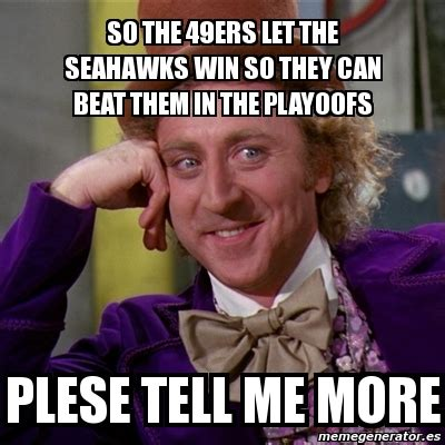 Seahawks Win Meme - meme willy wonka so the 49ers let the seahawks win so they can beat them in the playoofs plese