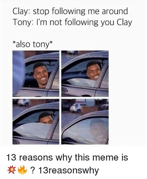 13 Reasons Why Memes - meme memes and clay stop following me around tony i m not following you clay also tony 13