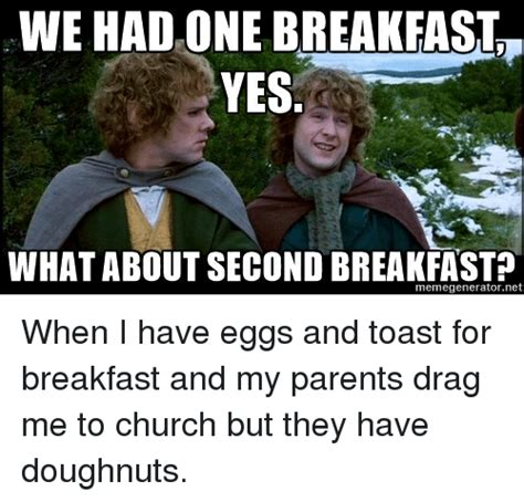 Second Breakfast Meme - we had one breakfast yes what about second breakfast when i have eggs and toast for breakfast