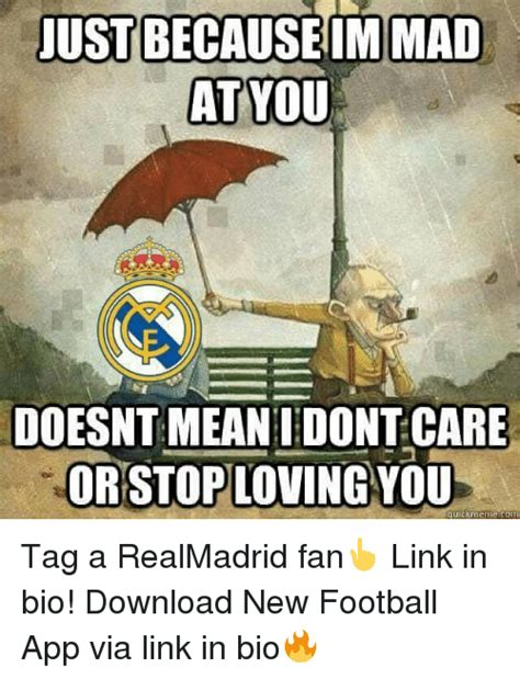 Im Mad At You Meme - just because im mad at you doesnt mean i dont care orstoploving you uickmemecom tag a realmadrid