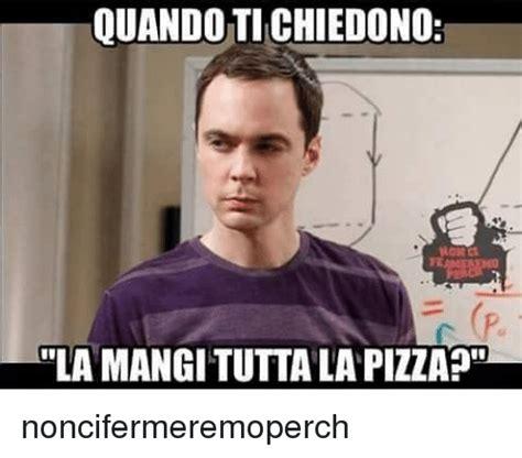 Ti Meme - quando ti chiedono fe la mangi tutta la pizza noncifermeremoperch meme on sizzle