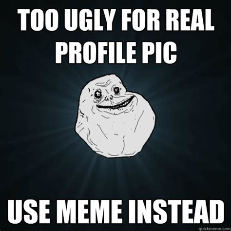 Too Ugly For Real Profile Pic Use Meme Instead Forever