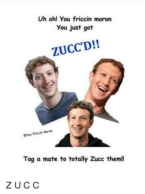 Zucc Memes - uh oh you friccin moron you just got zucc d cyou friccin moron tag a mate to totally zucc
