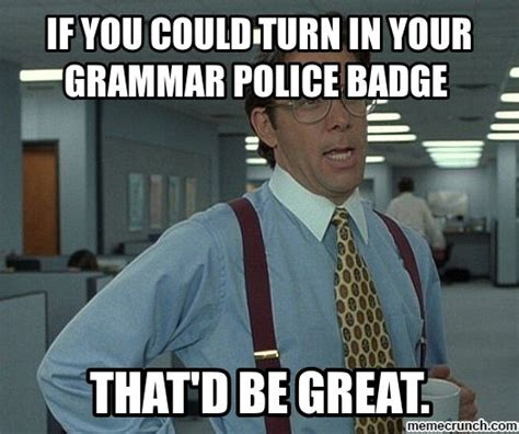 Grammar Meme - if you could turn in your grammar police badge