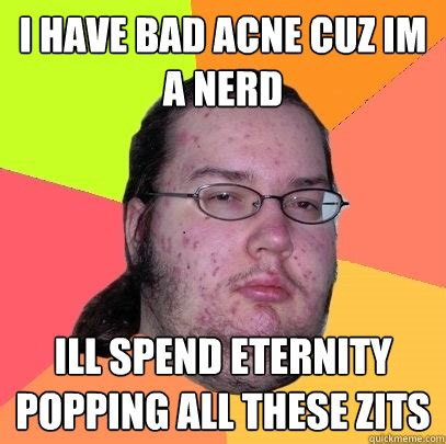 Pimple Meme - i have bad acne cuz im a nerd ill spend eternity popping all these zits butthurt dweller