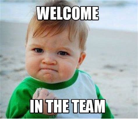 Welcome Meme - welcome to the team meme