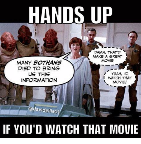 Many Bothans Died Meme - hands up damn that d make a great movie many bothans died to bring us this yeah id i watch that