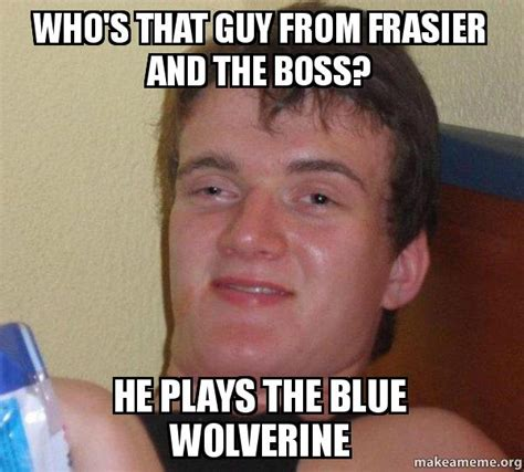 That Guy Meme - who s that guy from frasier and the boss he plays the blue wolverine 10 guy make a meme