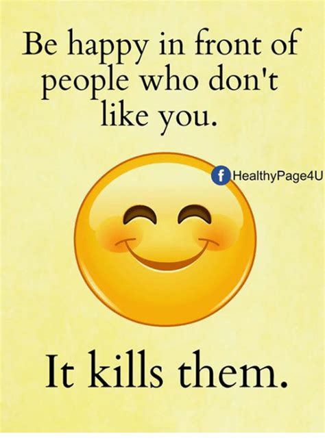 Be Happy Meme - be happy in front of people who don t like you healthy page4u it kills them meme on sizzle