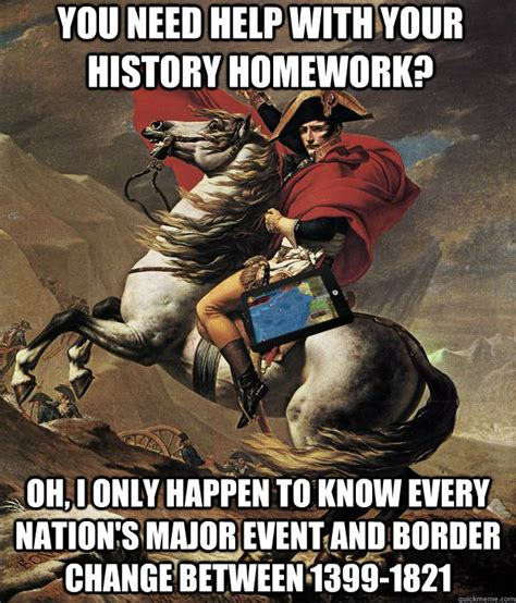 You Need Help Meme - you need help with your history homework oh i only happen to know every nation s major event