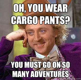 Cargo Pants Meme - oh you wear cargo pants you must go on so many adventures condescending wonka quickmeme