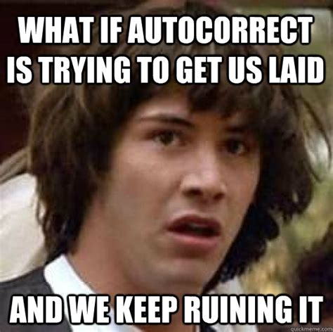 Get Laid Meme - what if autocorrect is trying to get us laid and we keep ruining it conspiracy keanu quickmeme