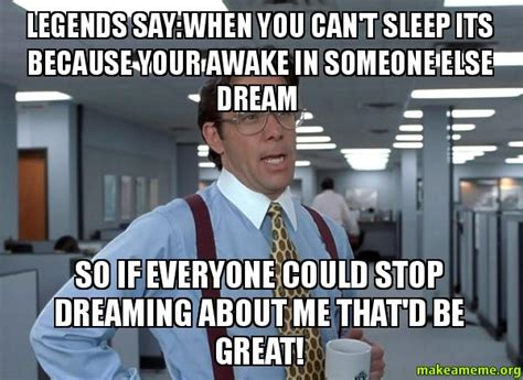 Cant Sleep Meme - legends say when you can t sleep its because your awake in someone else dream so if everyone