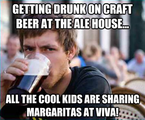 Craft Beer Meme - getting drunk on craft beer at the ale house all the cool kids are sharing margaritas at viva