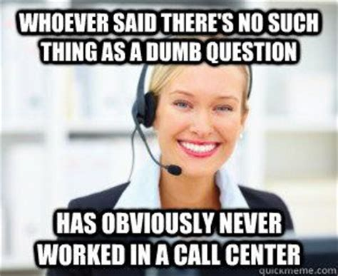 Funny Call Center Memes - whoever said there s no such thing as a dumb question has obviously never worked in a call