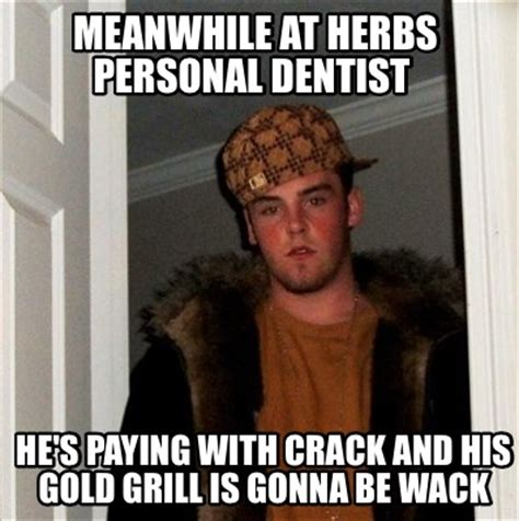 Meanwhile Meme Generator - meme creator meanwhile at herbs personal dentist he s paying with crack and his gold grill i