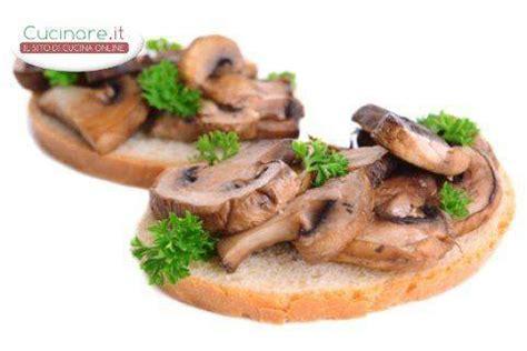 Tipi Di Funghi Da Cucinare by Bruschetta Ai Funghi Cucinare It