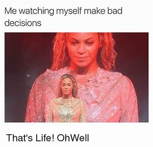 Me Watching Myself Make Bad Decisions That's Life! OhWell ...