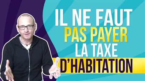 il ne faut pas payer la taxe d habitation