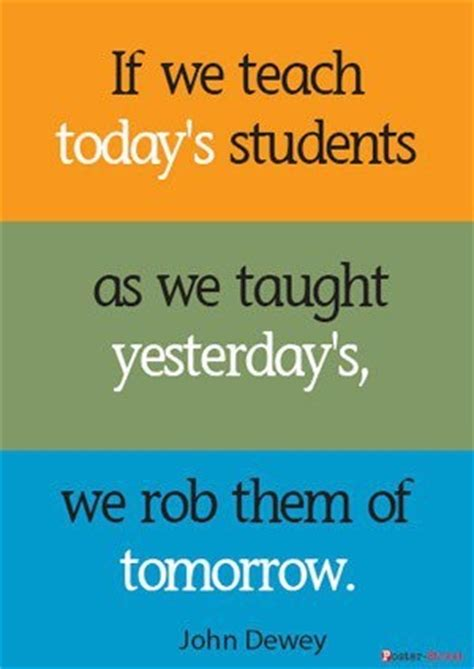 """if We Teach Today's Students As We Taught Yesterday's, We Rob Them Of Tomorrow"" John Dewey"