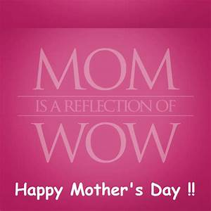 MOM is a Reflection of WOW. Happy Mother's Day ...