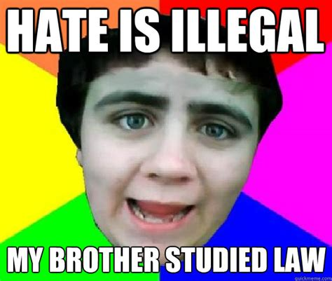 Brother In Law Meme - hate is illegal my brother studied law bad advice jared quickmeme