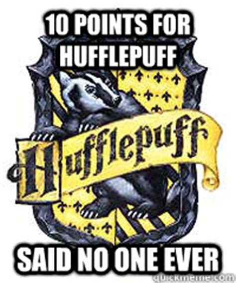 Hufflepuff Memes - 10 points for hufflepuff said no one ever poor hufflepuff quickmeme