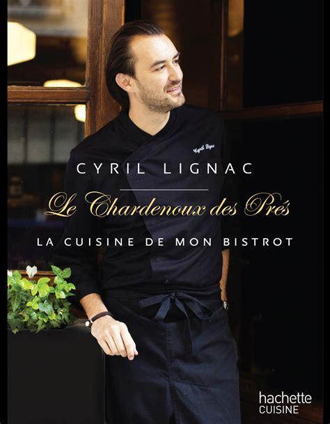 cyril lignac livre de cuisine cyril lignac le chardenoux des pr 233 s livres de recette nos 15 coups de cœur 224 table