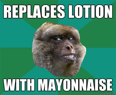 Mayonnaise Meme - replaces lotion with mayonnaise mischievous monkey quickmeme