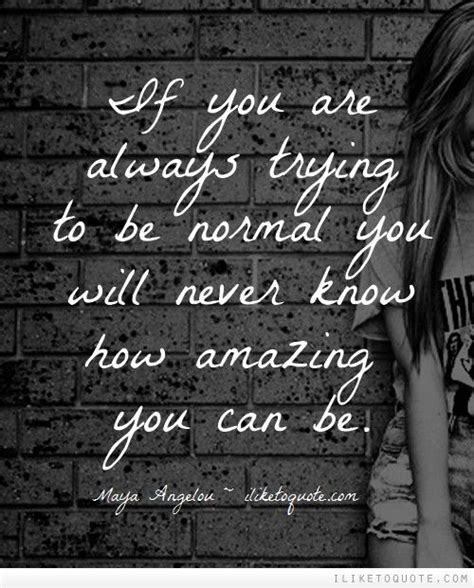 If You Are Always Trying To Be Normal You Will Never Know