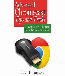 Advanced Chromecast Tips And Tricks  Chromecast User Guide