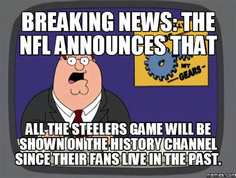 Steelers Meme - breaking news the nfl announces that all the steelers game will be shown on the history channel