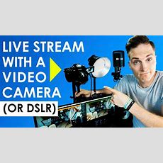 How To Live Stream With A Video Camera Or Dslr (live