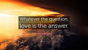 Wayne W  Dyer Quote   U201cwhatever The Question  Love Is The