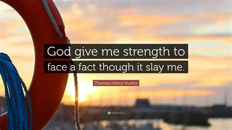 """Most of us realize that our own strength is not always enough to get. Thomas Henry Huxley Quote: """"God give me strength to face a fact though it slay me."""" (12 ..."""