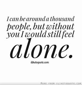 I can be around a thousand people, but without you I would ...