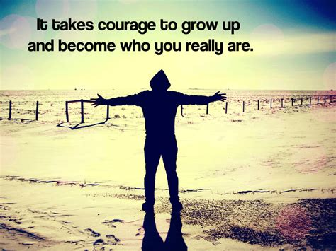 It Takes Courage To Grow Up And Become Who You Really Are… Flickr