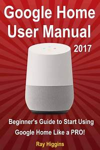 Google Home User Manual  Beginner U0026 39 S Guide To Start Using