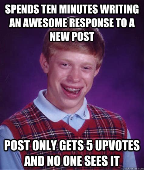 Response Memes - spends ten minutes writing an awesome response to a new post post only gets 5 upvotes and no one
