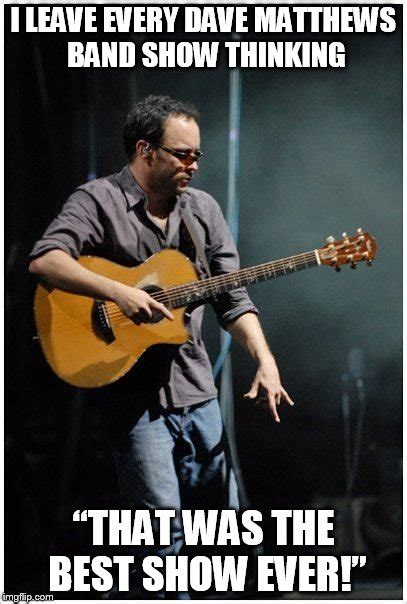 Dave Matthews Band Meme - dmb is the best band ever imgflip