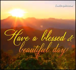 Beautiful and Have a Blessed Day