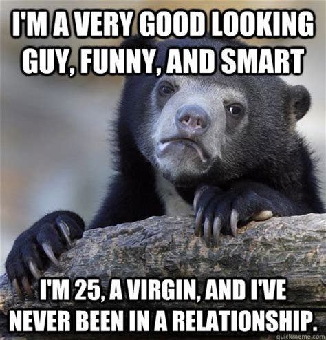 Good Looking Guy Meme - i m a very good looking guy funny and smart i m 25 a virgin and i ve never been in a