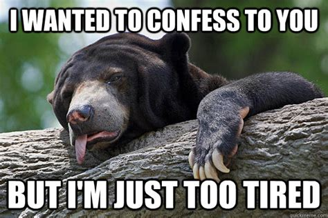 Too Tired Meme - i wanted to confess to you but i m just too tired exhausted confession bear quickmeme
