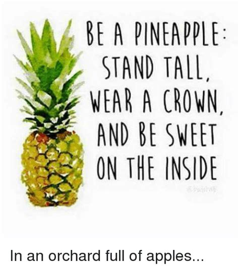 Pineapple Memes - be a pineapple stand tall wear a crown and be sweet on the inside in an orchard full of apples