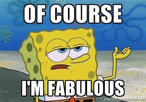 Of Course Meme - fabulous meme ll have you know spongebob of course i m fabulous funnyyy pinterest