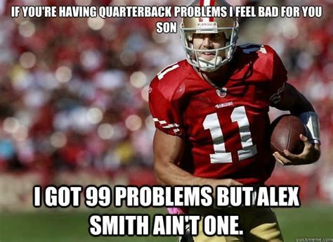 Alex Smith Meme - if you re having quarterback problems i feel bad for you son i got 99 problems but alex smith
