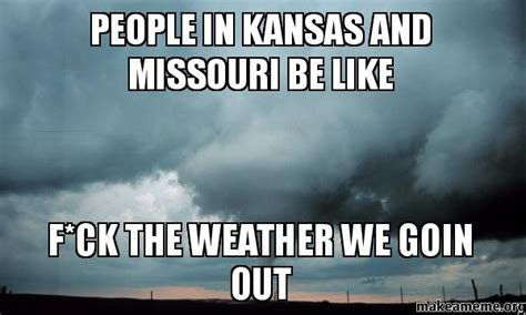 Kansas Meme - people in kansas and missouri be like f ck the weather we goin out make a meme