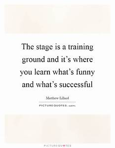The stage is a training ground and it's where you learn ...
