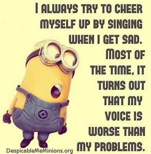 I always try to cheer myself up by singing when I get sad ...