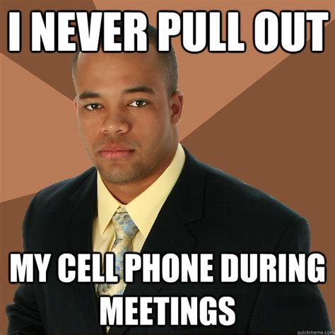 Mobile Phone Meme - i never pull out my cell phone during meetings successful black man quickmeme